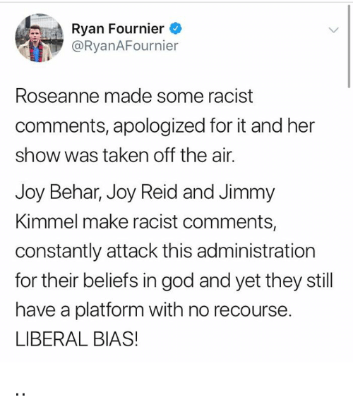 Jimmy Kimmel: Ryan Fournier  @RyanAFournier  Roseanne made some racist  comments, apologized for it and her  show was taken off the air.  Joy Behar, Joy Reid and Jimmy  Kimmel make racist comments,  constantly attack this administration  for their beliefs in god and yet they still  have a platform with no recourse.  LIBERAL BIAS! ..