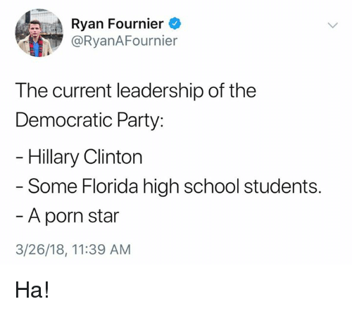 high-school-students: Ryan Fournier  @RyanAFournier  The current leadership of the  Democratic Party:  Hillary Clinton  - Some Florida high school students  A porn star  3/26/18, 11:39 AM Ha!