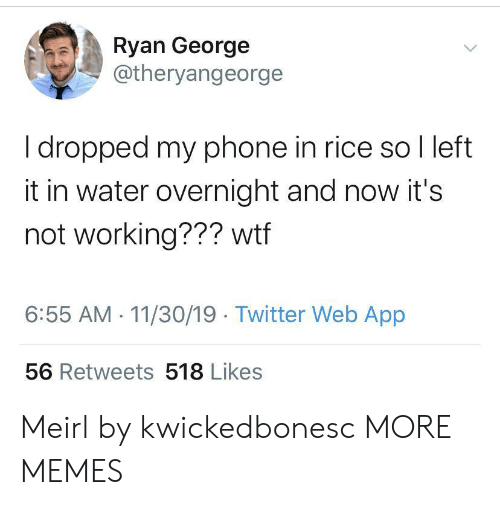 my phone: Ryan George  @theryangeorge  I dropped my phone in rice so I left  it in water overnight and now it's  not working??? wtf  6:55 AM 11/30/19 Twitter Web App  56 Retweets 518 Likes Meirl by kwickedbonesc MORE MEMES