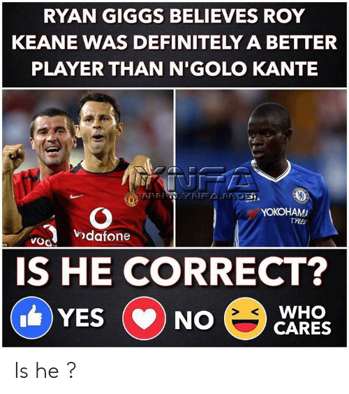 Cares: RYAN GIGGS BELIEVES ROY  KEANE WAS DEFINITELY A BETTER  PLAYER THAN N'GOLO KANTE  INFA  NFAPRGE,  YOKOHAMA  TYRES  vodafone  VoO  ers  IS HE CORRECT?  WHO  CARES  YES  NO  CD Is he ?