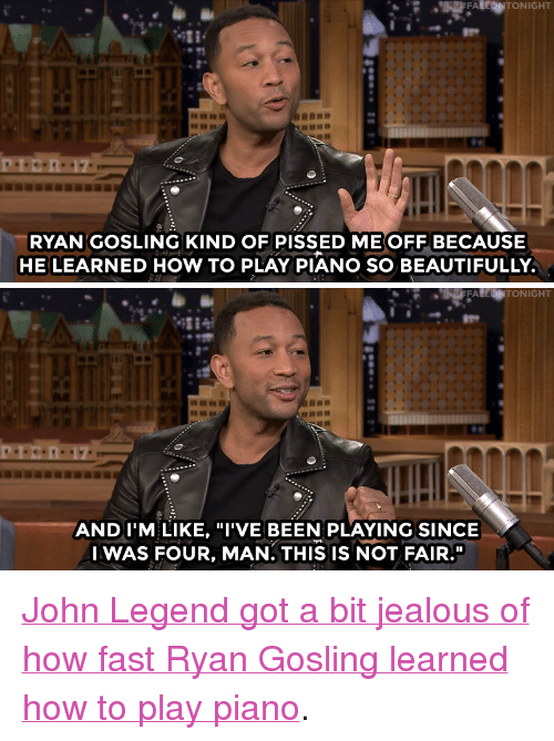 """Nbc Com: RYAN GOSLING KIND OF PISSED ME OFF BECAUSE  HE LEARNED HOW TO PLAY PIANO SO BEAUTIFULLY   TON  AND I'M LIKE, """"I'VE BEEN PLAYING SINCE  IWAS FOUR, MAN. THIS IS NOT FAIR."""" <p><a href=""""http://www.nbc.com/the-tonight-show/video/john-legend-is-jealous-of-ryan-goslings-piano-skills/3435055"""" target=""""_blank"""">John Legend got a bit jealous of how fast Ryan Goslinglearned how to play piano</a>.<br/></p>"""