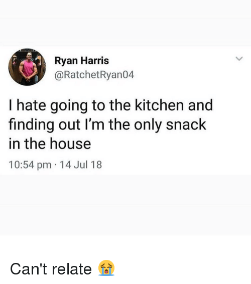 Cant Relate: Ryan Harris  @RatchetRyan04  I hate going to the kitchen and  finding out I'm the only snack  in the house  10:54 pm 14 Jul 18 Can't relate 😭