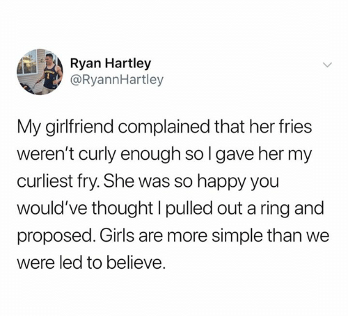Pulled Out: Ryan Hartley  @RyannHartley  My girlfriend complained that her fries  weren't curly enough so l gave her my  curliest fry. She was so happy you  would've thought l pulled out a ring and  proposed. Girls are more simple than we  were led to believe.