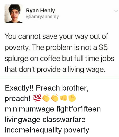 Memes, Preach, and Providence: Ryan Henly  @iamryanhenly  You cannot save your way out of  poverty. The problem is not a $5  splurge on coffee but full time jobs  that don't provide a living wage. Exactly!! Preach brother, preach! 💯👏👏👊✊ minimumwage fightforfifteen livingwage classwarfare incomeinequality poverty