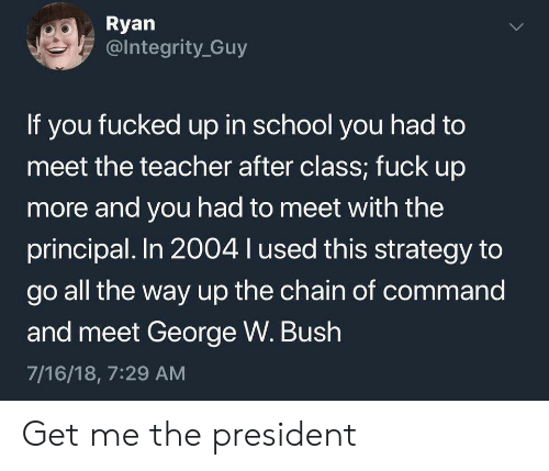 Integrity: Ryan  @Integrity Guy  If you fucked up in school you had to  meet the teacher after class; fuck up  more and you had to meet with the  principal. In 2004 l used this strategy to  go all the way up the chain of command  and meet George W. Bush  7/16/18, 7:29 AM  > Get me the president