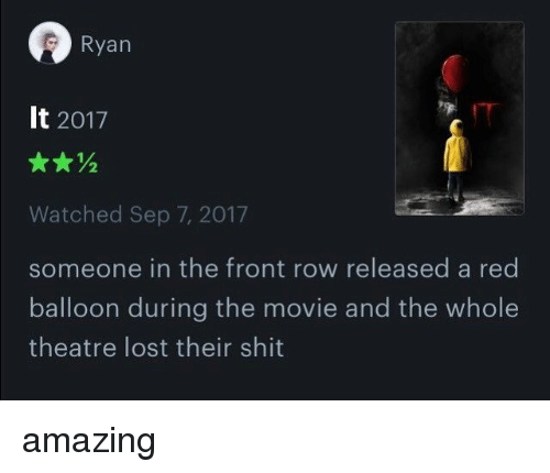 Rowing: Ryan  It 2017  Watched Sep 7, 2017  someone in the front row released a red  balloon during the movie and the whole  theatre lost their shit amazing