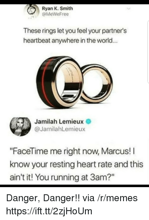 "I Know Your: Ryan K. Smith  @MeWeFree  These rings let you feel your partner's  heartbeat anywhere in the world...  Jamilah Lemieux  @JamilahLemieux  ""FaceTime me right now, Marcus! I  know your resting heart rate and this  ain't it! You running at 3am?"" Danger, Danger!! via /r/memes https://ift.tt/2zjHoUm"