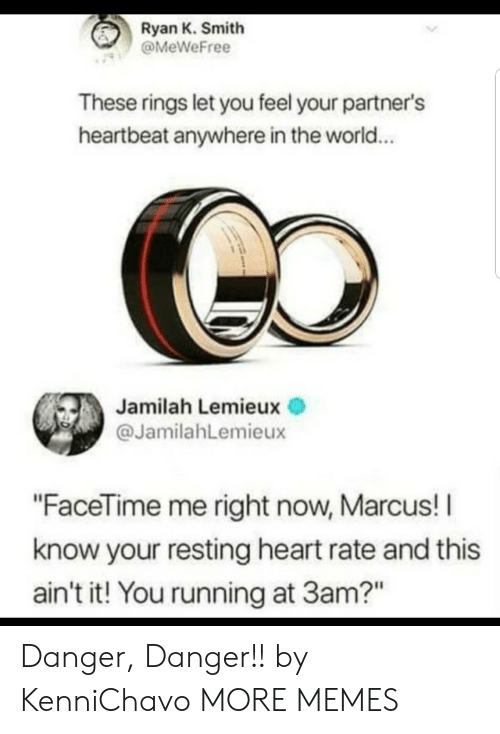 "I Know Your: Ryan K. Smith  @MeWeFree  These rings let you feel your partner's  heartbeat anywhere in the world...  Jamilah Lemieux  @JamilahLemieux  ""FaceTime me right now, Marcus! I  know your resting heart rate and this  ain't it! You running at 3am?"" Danger, Danger!! by KenniChavo MORE MEMES"