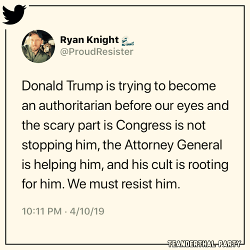 Donald Trump, Memes, and Party: Ryan Knight  @ProudResister  Donald Trump is trying to become  an authoritarian before our eyes and  the scary part is Congress is not  stopping him, the Attorney General  is helping him, and his cult is rooting  for him. We must resist him  10:11 PM 4/10/19  TEANDERTHAL PARTY