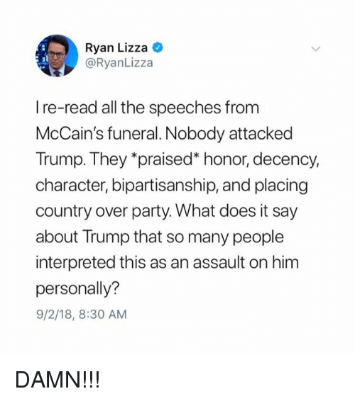 "Speeches: Ryan Lizza C  @RyanLizza  I re-read all the speeches from  McCain's funeral. Nobody attacked  Trump. They ""praised"" honor, decency,  character, bipartisanship, and placing  country over party. What does it say  about Trump that so many people  interpreted this as an assault on him  personally?  9/2/18, 8:30 AM DAMN!!!"