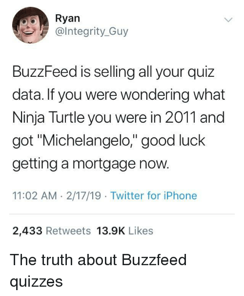 """mortgage: Ryan  @lntegrity_Guy  BuzzFeed is selling all your quiz  data. If you were wondering what  Ninja Turtle you were in 2011 and  got """"Michelangelo,"""" good luck  getting a mortgage now.  11:02 AM 2/17/19 Twitter for iPhone  2,433 Retweets 13.9K Likes The truth about Buzzfeed quizzes"""