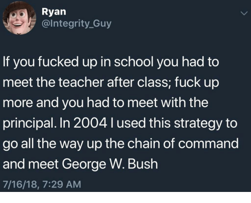 George W. Bush: Ryan  @lntegrity_Guy  If you fucked up in school you had to  meet the teacher after class; fuck up  more and you had to meet with the  principal. In 2004 l used this strategy to  go all the way up the chain of command  and meet George W. Bush  7/16/18, 7:29 AM