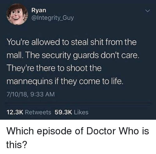 Doctor, Life, and Doctor Who: Ryan  @lntegrity_Guy  You're allowed to steal shit from the  mall. The security guards don't care.  They're there to shoot the  mannequins if they come to life.  7/10/18, 9:33 AM  12.3K Retweets 59.3K Likes Which episode of Doctor Who is this?