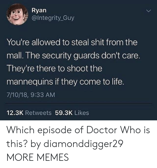 Dank, Doctor, and Life: Ryan  @lntegrity_Guy  You're allowed to steal shit from the  mall. The security guards don't care.  They're there to shoot the  mannequins if they come to life.  7/10/18, 9:33 AM  12.3K Retweets 59.3K Likes Which episode of Doctor Who is this? by diamonddigger29 MORE MEMES