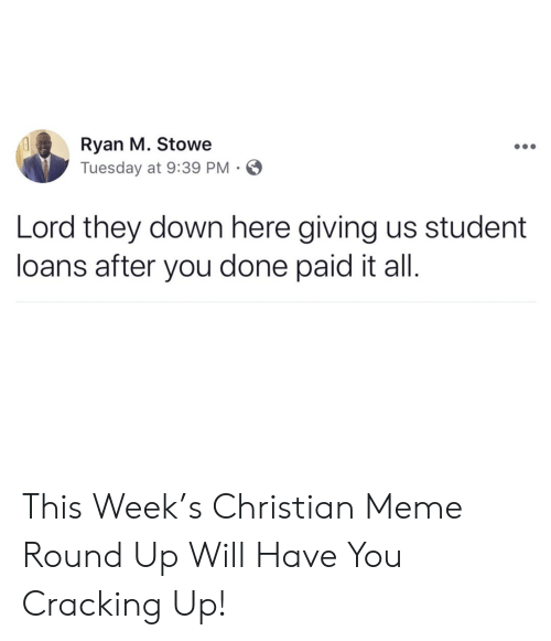 Meme, Loans, and Student Loans: Ryan M. Stowe  Tuesday at 9:39 PM  Lord they down here giving us student  loans after you done paid it all. This Week's Christian Meme Round Up Will Have You Cracking Up!
