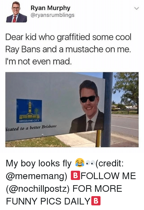 brisbane: Ryan Murphy  @ryansrumblings  Dear kid who graffitied some cool  Ray Bans and a mustache on me  I'm not even mad.  cated to a better Brisbane My boy looks fly 😂👀(credit: @mememang) 🅱️FOLLOW ME (@nochillpostz) FOR MORE FUNNY PICS DAILY🅱️