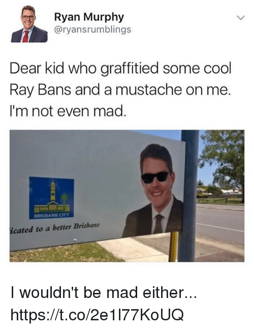 brisbane: Ryan Murphy  @ryansrumblings  Dear kid who graffitied some cool  Ray Bans and a mustache on me  I'm not even mad  icated to a better Brisbane I wouldn't be mad either... https://t.co/2e1l77KoUQ