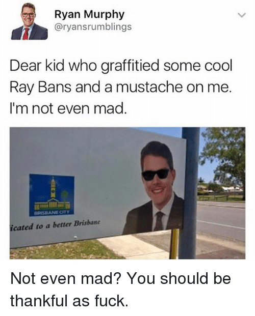 brisbane: Ryan Murphy  @ryansrumblings  Dear kid who graffitied some cool  Ray Bans and a mustache on me  I'm not even mag.  cated to a better Brisbane Not even mad? You should be thankful as fuck.
