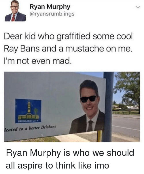 brisbane: Ryan Murphy  @ryansrumblings  Dear kid who graffitied some cool  Ray Bans and a mustache on me  I'm not even mad  icated to a better Brisbane Ryan Murphy is who we should all aspire to think like imo