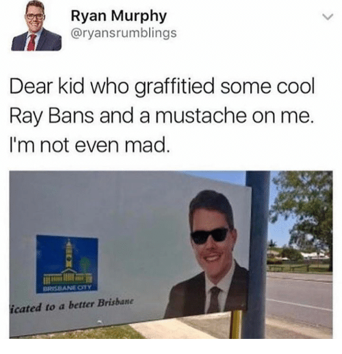 brisbane: Ryan Murphy  @ryansrumblings  Dear kid who graffitied some cool  Ray Bans and a mustache on me.  I'm not even mad.  cated to a better Brisbane