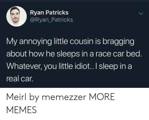 Dank, Memes, and Target: Ryan Patricks  @Ryan_Patricks  My annoying little cousin is bragging  about how he sleeps in a race car bed.  Whatever, you little idio.. I sleep in a  real car. Meirl by memezzer MORE MEMES