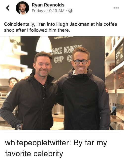 Hugh Jackman: Ryan Reynolds  Friday at 9:13 AM.C  Coincidentally, I ran into Hugh Jackman at his coffee  shop after I followed him there.  CUP whitepeopletwitter: By far my favorite celebrity