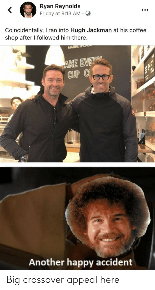 Friday, Hugh Jackman, and Ryan Reynolds: Ryan Reynolds  Friday at 9:13 AM  .  Coincidentally, I ran into Hugh Jackman at his coffee  shop after I followed him there.  MARK  AKE EVERM  CUP C  Another happy accident Big crossover appeal here