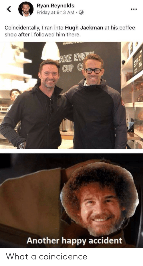 Friday, Hugh Jackman, and Ryan Reynolds: Ryan Reynolds  Friday at 9:13 AM  Coincidentally, I ran into Hugh Jackman at his coffee  shop after I followed him there.  MARK  AKE EVER  CUP C  Another happy accident What a coincidence