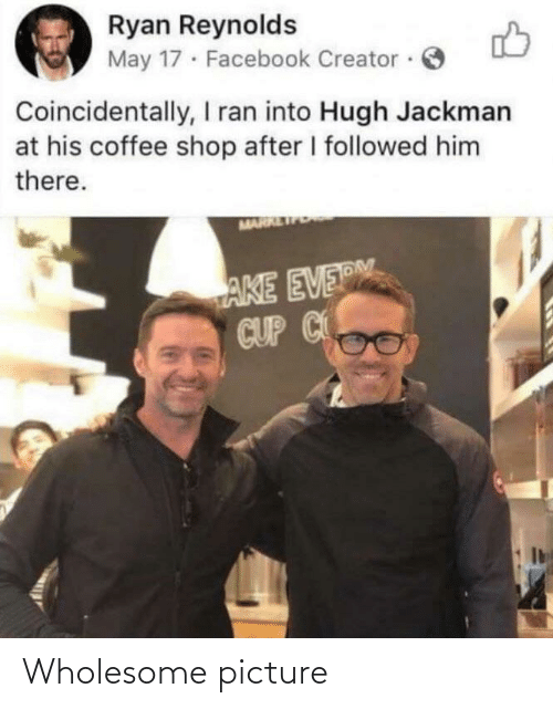 creator: Ryan Reynolds  May 17 · Facebook Creator ·  Coincidentally, I ran into Hugh Jackman  at his coffee shop after I followed him  there.  MARR  AKE EVERM  CUP C Wholesome picture