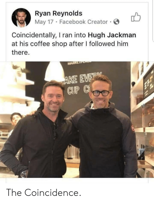 Hugh Jackman: Ryan Reynolds  May 17 Facebook Creator.  Coincidentally, I ran into Hugh Jackman  at his coffee shop after I followed him  there.  MARRE  AKE EVER  CUP C The Coincidence.