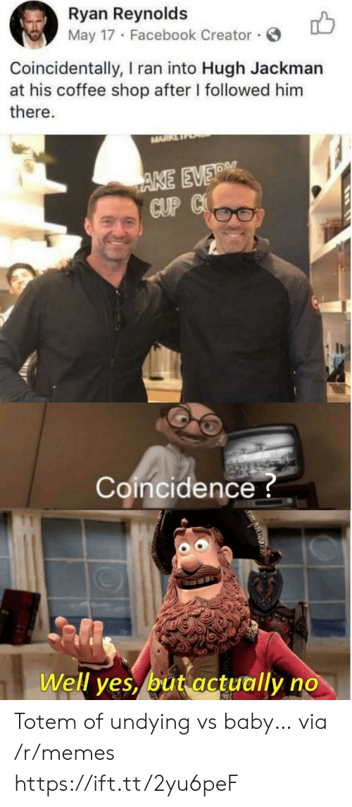 Hugh Jackman: Ryan Reynolds  May 17 Facebook Creator  Coincidentally, I ran into Hugh Jackman  at his coffee shop after I followed him  there.  MARR  AKE EVER  CUP C  Coincidence?  Well yes, but actually no Totem of undying vs baby… via /r/memes https://ift.tt/2yu6peF