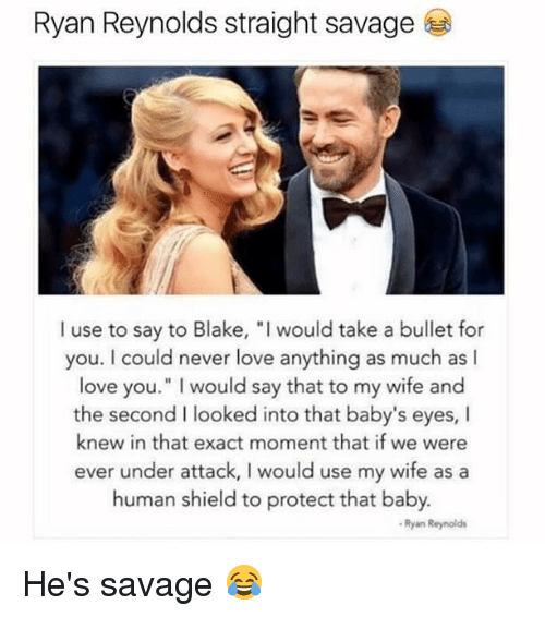 """Bulletted: Ryan Reynolds straight savage  I use to say to Blake, """"I would take a bullet for  you. I could never love anything as much as I  love you."""" I would say that to my wife and  the second I looked into that baby's eyes, I  knew in that exact moment that if we were  ever under attack, I would use my wife as a  human shield to protect that baby.  Ryan Reynolds He's savage 😂"""