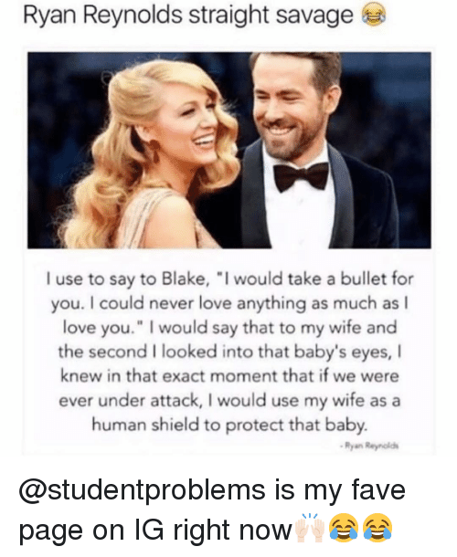 "i would say: Ryan Reynolds straight savage  I use to say to Blake, ""I would take a bullet for  you. I could never love anything as much as l  love you."" I would say that to my wife and  the second I looked into that baby's eyes, I  knew in that exact moment that if we were  ever under attack, I would use my wife asa  human shield to protect that baby.  Ryan Reyniold @studentproblems is my fave page on IG right now🙌🏻😂😂"