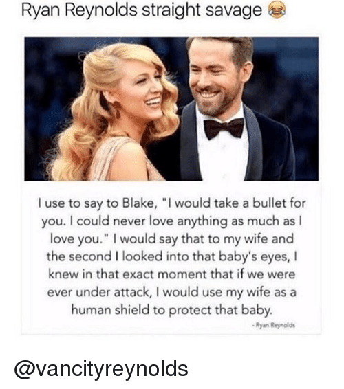 """Love, Memes, and Ryan Reynolds: Ryan Reynolds straight savagee  I use to say to Blake, """" would take a bullet for  you. I could never love anything as much as I  love you."""" I would say that to my wife and  the second I looked into that baby's eyes, I  knew in that exact moment that if we were  ever under attack, I would use my wife as a  human shield to protect that baby  Ryan Reynolds @vancityreynolds"""