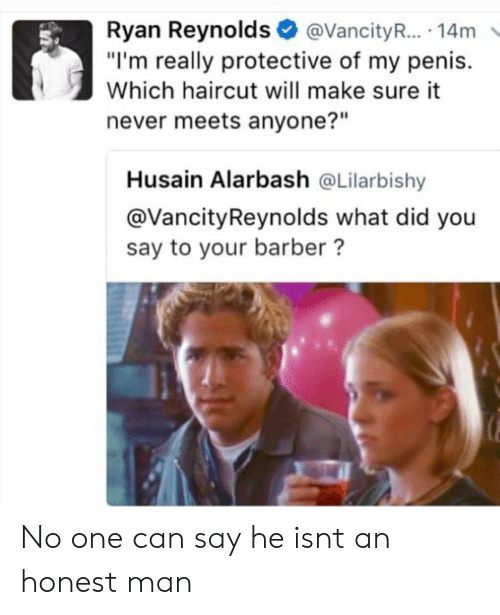 """did-you-say: Ryan Reynolds@VancityR... 14m  """"I'm really protective of my penis.  Which haircut will make sure it  never meets anyone?""""  Husain Alarbash @Lilarbishy  @VancityReynolds what did you  say to your barber? No one can say he isnt an honest man"""