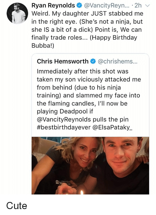 Chris Hemsworth: Ryan Reynolds @VancityReyn... 2h  Weird. My daughter JUST stabbed me  in the right eye. (She's not a ninja, but  she IS a bit of a dick) Point is, We can  finally trade roles... (Happy Birthday  Bubba!)  Chris Hemsworth @chrishems.  Immediately after this shot was  taken my son viciously attacked me  from behind (due to his ninja  training) and slammed my face into  the flaming candles, l'll now be  playing Deadpool if  @VancityReynolds pulls the pin  #bestbirthdayever @ElsaPataky. Cute