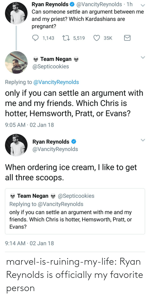 Ice Cream: Ryan Reynolds @VancityReynolds 1h v  Can someone settle an argument between me  and my priest? Which Kardashians are  pregnant?  1,143  5,519  35K  Team Negan *  Septicookies  Replying to @VancityReynolds  only if you can settle an argument with  me and my friends. Which  hotter, Hemsworth, Pratt, or Evans?  9:05 AM 02 Jan 18  Chris is   Ryan Reynolds  @VancityReynolds  When ordering ice cream, I like to get  all three scoops.  Team Negan@Septicookies  Replying to @VancityReynold:s  only if you can settle an argument with me and my  friends. Which Chris is hotter, Hemsworth, Pratt, or  Evans?  9:14 AM 02 Jan 18 marvel-is-ruining-my-life: Ryan Reynolds is officially my favorite person