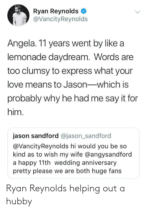 hubby: Ryan Reynolds  @VancityReynolds  Angela. 11 years went by like a  lemonade daydream. Words are  too clumsy to express what your  love means to Jason-which is  probably why he had me say it for  him.  jason sandford @jason_sandford  @VancityReynolds hi would you be so  kind as to wish my wife @angysandford  a happy 11th wedding anniversary  pretty please we are both huge fans Ryan Reynolds helping out a hubby