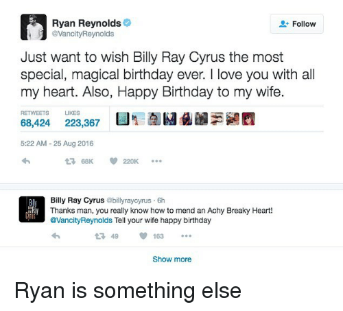 Birthday, Love, and Ryan Reynolds: Ryan Reynolds  VancityReynolds  Follow  Just want to wish Billy Ray Cyrus the most  special, magical birthday ever. I love you with all  my heart. Also, Happy Birthday to my wife.  RETWEETS LIKES  68,424 223,367  5:22 AM- 25 Aug 2016  Bily Ray Cyrus @billyraycyrus 6h  Thanks man, you really know how to mend an Achy Breaky Heart!  @VancityReynolds Tell your wife happy birthday  LN  US  1 49163  Show more Ryan is something else