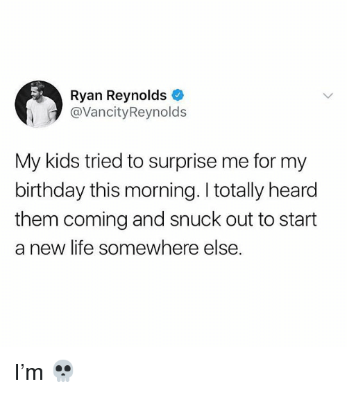 Birthday, Life, and Memes: Ryan Reynolds  @VancityReynolds  My kids tried to surprise me for my  birthday this morning. I totally heard  them coming and snuck out to start  a new life somewhere else. I'm 💀