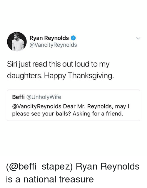 happy thanksgiving: Ryan Reynolds  @VancityReynolds  Siri just read this out loud to my  daughters. Happy Thanksgiving  Beffi @UnholyWife  @VancityReynolds Dear Mr. Reynolds, may I  please see your balls? Asking for a friend. (@beffi_stapez) Ryan Reynolds is a national treasure