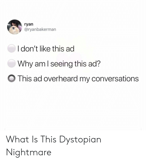 dystopian: ryan  @ryanbakerman  I don't like this ad  Why aml seeing this ad?  O This ad overheard my conversations What Is This Dystopian Nightmare