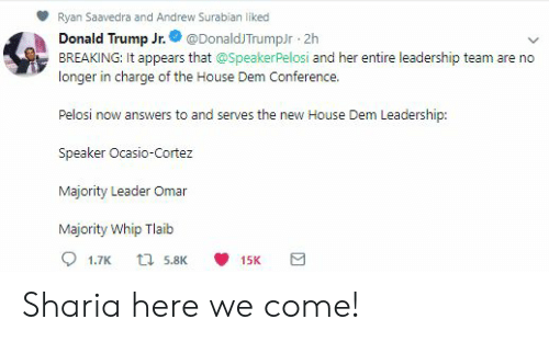 Donald Trump, Whip, and House: Ryan Saavedra and Andrew Surabian liked  Donald Trump Jr. @DonaldJTrumpJr 2h  BREAKING: It appears that @SpeakerPelosi and her entire leadership team are no  longer in charge of the House Dem Conference.  Pelosi now answers to and serves the new House Dem Leadership:  Speaker Ocasio-Cortez  Majority Leader Omar  Majority Whip Tlaib Sharia here we come!