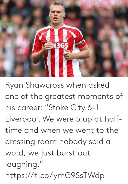 "room: Ryan Shawcross when asked one of the greatest moments of his career:   ""Stoke City 6-1 Liverpool. We were 5 up at half-time and when we went to the dressing room nobody said a word, we just burst out laughing."" https://t.co/ymG9SsTWdp"