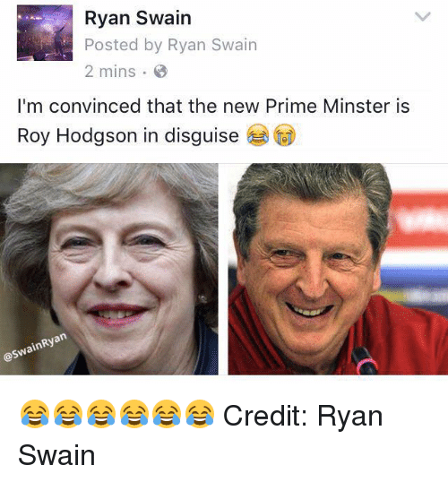 roy hodgson: Ryan Swain  Posted by Ryan Swain  2 mins  I'm convinced that the new Prime Minster is  Roy Hodgson in disguise  RN  OSN 😂😂😂😂😂😂 Credit: Ryan Swain