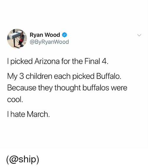 Children, Arizona, and Buffalo: Ryan Wood *  @ByRyanWood  I picked Arizona for the Final 4.  My 3 children each picked Buffalo.  Because they thought buffalos were  cool.  I hate March. (@ship)