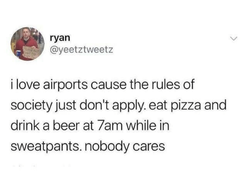 Beer, Love, and Pizza: ryan  @yeetztweetz  i love airports cause the rules of  society just don't apply. eat pizza and  drink a beer at 7am while in  sweatpants. nobody cares