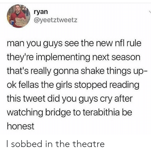 Girls, Nfl, and Theatre: ryan  @yeetztweetz  man you guys see the new nfl rule  they're implementing next season  that's really gonna shake things up-  ok fellas the girls stopped reading  this tweet did you guys cry after  watching bridge to terabithia be  honest I sobbed in the theatre