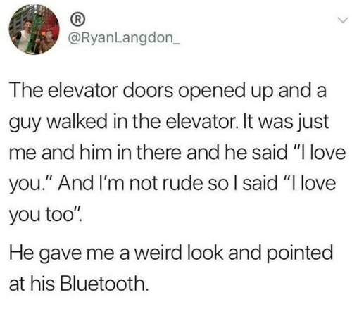 "Bluetooth, Love, and Rude: @RyanLangdon  The elevator doors opened up and a  guy walked in the elevator. It was just  me and him in there and he said ""I love  you."" And I'm not rude so l said ""I love  you too""  He gave me a weird look and pointed  at his Bluetooth."