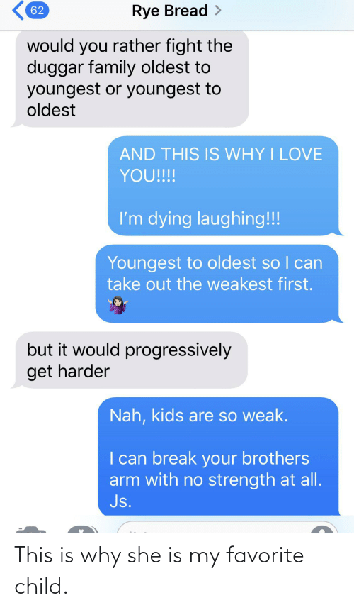 Family, Love, and Would You Rather: Rye Bread >  62  would you rather fight the  duggar family oldest to  youngest or youngest to  oldest  AND THIS IS WHY I LOVE  YOU!!!  I'm dying laughing!!!  Youngest to oldest so I can  take out the weakest first.  but it would progressively  get harder  Nah, kids are so weak.  I can break your brothers  arm with no strength at all.  Js. This is why she is my favorite child.